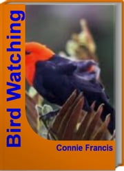 Bird Watching - The Official Guide To Bird Identification, Birding Binoculars, Backyard Birds and More ebook by Connie Francis