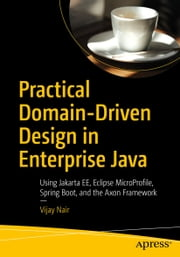 Practical Domain-Driven Design in Enterprise Java - Using Jakarta EE, Eclipse MicroProfile, Spring Boot, and the Axon Framework ebook by Vijay Nair