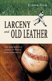 Larceny and Old Leather - The Mischievous Legacy of Major League ebook by Eldon L. Ham