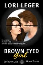 Brown Eyed Girl (La Fleur de Love: Book Three) ebook by Lori Leger