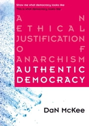 Authentic Democracy - An Ethical Justification of Anarchism ebook by DaN McKee