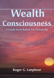 Wealth Consciousness - A Guide from Babaji for Prosperity ebook by Roger Lanphear