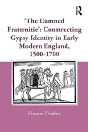 'The Damned Fraternitie': Constructing Gypsy Identity in Early Modern England, 1500–1700 ebook by Frances Timbers