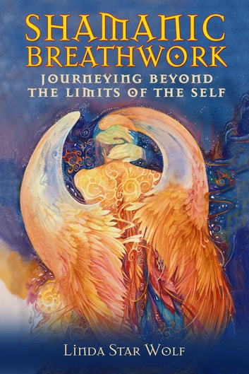 Shamanic Breathwork - Journeying beyond the Limits of the Self ebook by Linda Star Wolf, Ph.D.