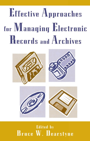 Effective Approaches for Managing Electronic Records and Archives ebook by Bruce W. Dearstyne