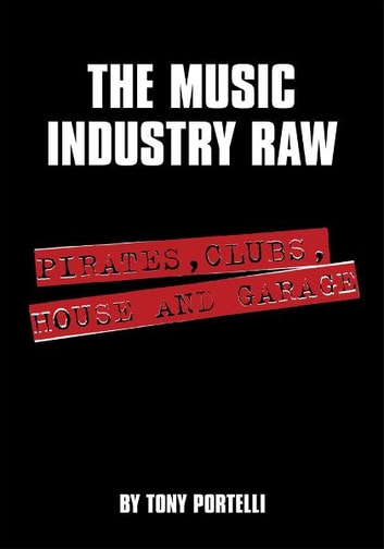 The Music Industry Raw - Pirates, Clubs, House and Garage ebook by Tony Portelli