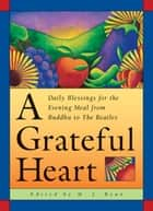 A Grateful Heart - Daily Blessings for the Evening Meals from Buddha to The Beatles (Prayers, Poems, Gratitude, Affirmations,Thanks) ebook by M. J. Ryan