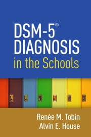 DSM-5® Diagnosis in the Schools ebook by Renée M. Tobin,Alvin E. House, PhD