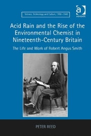 Acid Rain and the Rise of the Environmental Chemist in Nineteenth-Century Britain - The Life and Work of Robert Angus Smith ebook by Dr Peter Reed,Dr Ernst Hamm,Dr Robert M Brain