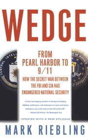 Wedge - From Pearl Harbor to 9/11: How the Secret War between the FBI and CIA Has Endangered National Security ebook by Mark Riebling