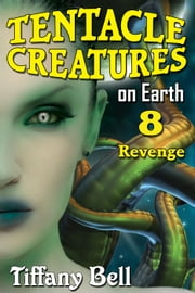 Tentacle Creatures on Earth 8: Revenge - Tentacle Breeding on Earth, #8 ebook by Tiffany Bell