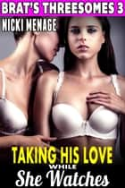 Taking His Love While She Watches : Brat's Threesomes 3 (Threesome Erotica Group Sex Erotica Breeding Erotica FFM MFF Bi Lesbian Erotica) - Brat's Threesome, #3 ebook by Nicki Menage