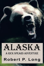 Alaska - A Rick Spears Adventure ebook by Robert P. Long