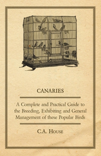 Canaries - A Complete and Practical Guide to the Breeding, Exhibiting and General Management of These Popular Birds ebook by C. A. House