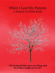 When I Lost My Parents - My loving Mother gave me Wings and My Father taught me to Fly ebook by Tirlok Malik
