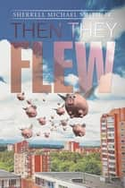Then They Flew ebook by Sherrell Michael Smith Jr.