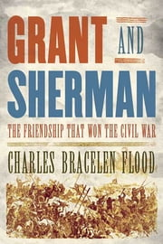 Grant and Sherman - The Friendship That Won the Civil War ebook by Charles Bracelen Flood