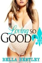 Loving So Good - 2 ebook by Bella Bentley