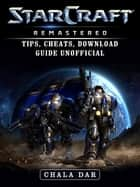 StarCraft Remastered Tips, Cheats, Download Guide Unofficial ebook by Chala Dar