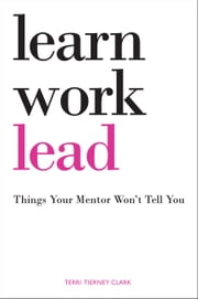 Learn. Work. Lead.: Things Your Mentor Won't Tell You ebook by Terri Tierney Clark