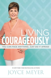 Living Courageously - You Can Face Anything, Just Do It Afraid ebook by Joyce Meyer