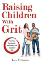 Raising Children With Grit - Parenting Passionate, Persistent, and Successful Kids ebook by Laila Sanguras