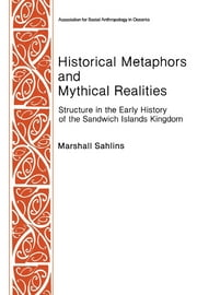 Historical Metaphors and Mythical Realities: Structure in the Early History of the Sandwich Islands Kingdom ebook by Marshall D. Sahlins