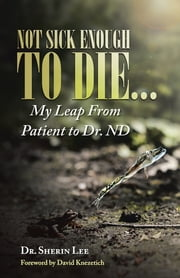 Not Sick Enough to Die... - My Leap From Patient to Dr. ND ebook by Dr. Sherin Lee