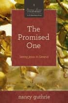 The Promised One: Seeing Jesus in Genesis eBook by
