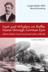 Inuit and Whalers on Baffin Island Through German Eyes - Wilhelm Weike's Arctic Journal and Letters (1883-84) ebook by Ludwig Müller-Wille,Bernd Gieseking