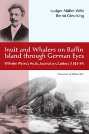 Inuit and Whalers on Baffin Island Through German Eyes - Wilhelm Weike's Arctic Journal and Letters (1883-84) ebook by Ludwig Müller-Wille,Bernd Gieseking,William Barr
