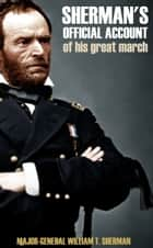 General Sherman's Official Account of His Great March Through Georgia and the Carolinas: (Abridged) ebook by General William Tecumseh Sherman