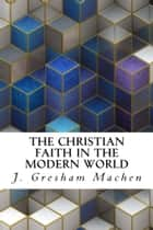 The Christian Faith in the Modern World ebook by J. Gresham Machen