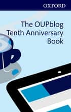 The OUPblog Tenth Anniversary Book - Ten Years of Academic Insights For the Thinking World ebook by Alice Northover