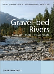 Gravel Bed Rivers - Processes, Tools, Environments ebook by Michael Church,Pascale Biron,Andre Roy