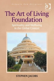 The Art of Living Foundation - Spirituality and Wellbeing in the Global Context ebook by Dr Stephen Jacobs,Dr George D Chryssides,Professor James R Lewis