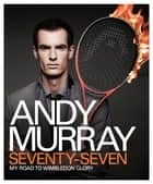 Andy Murray: Seventy-Seven - My Road to Wimbledon Glory ebook by Andy Murray
