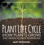Plant Life Cycle (How Plants Grow): 2nd Grade Science Workbook | Children's Botany Books Edition ebook by Baby Professor
