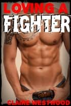 Loving a Fighter: A Brawling Fighter Erotic Adventure ebook by Claire Westwood