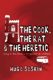 The Cook, the Rat & the Heretic: Living in the Shadow of Rennes-le-Chateau ebook by Hugo Soskin
