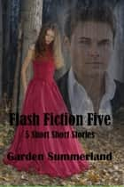 Flash Five: 5 Short Short Stories ebook by Garden Summerland
