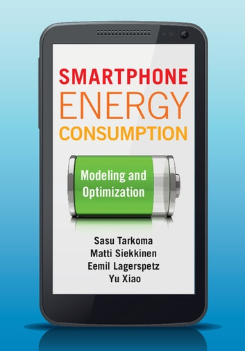 Smartphone Energy Consumption - Modeling and Optimization ebook by Sasu Tarkoma,Matti Siekkinen,Eemil Lagerspetz,Yu Xiao