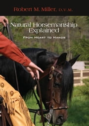 Natural Horsemanship Explained - From Heart to Hands ebook by Robert M. Miller, D.V.M.,Patrick Handley, Ph.D.