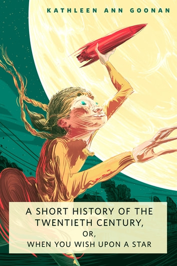 A Short History of the Twentieth Century, or, When You Wish Upon a Star - A Tor.Com Original ebook by Kathleen Ann Goonan