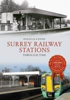 Surrey Railway Stations Through Time ebook by Douglas d'Enno