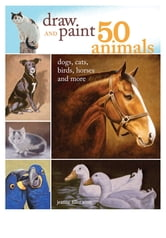 Draw and Paint 50 Animals - Dogs, Cats, Birds, Horses and More ebook by Jeanne Filler Scott