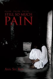 Pain, Pain, Pain....... Still So Much Pain ebook by Ann See Roy