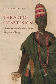 The Art of Conversion - Christian Visual Culture in the Kingdom of Kongo ebook by Cécile Fromont