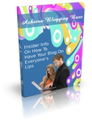 Achieve Blogging Buzz - Insider Info On how to Have Your Blog on Everyone´s Lips ebook by Sven Hyltén-Cavallius