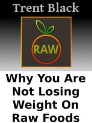 Why You Are Not Losing Weight On Raw Foods - Hunger Control ebook by Trent Black